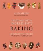 Starting with Ingredients: Baking : Quintessential Recipes for the Way We Really Bake - Aliza Green