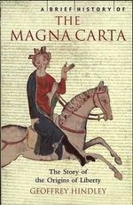 A Brief History of the Magna Carta : The Story Of The Origins Of Liberty - Geoffrey Hindley