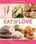 Eat What You Love : More Than 300 Incredible Recipes Low in Sugar, Fat, and Calories - Marlene Koch
