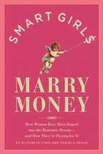 Smart Girls Marry Money : How Women Have Been Duped Into the Romantic Dream--And How They're Paying for It - Daniela Drake