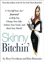 Skinny Bitchin' : A Get Off Your Ass Guide to Help You Change Your Life, Achieve Your Goals, and Rock Your World! - Rory Freedman