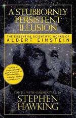 A Stubbornly Persistent Illusion : The Essential Scientific Works of Albert Einstein - Stephen Hawking