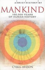 A Brief History of Mankind : 150,000 Years of Human History - Cyril Aydon