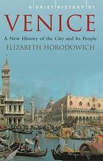 A Brief History of Venice : A New History of the City and Its People - Elizabeth Horodowich
