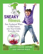 Sneaky Fitness : Fun, Foolproof Ways to Slip Fitness into Your Child's Everyday Life - Missy Chase Lapine