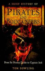 A Brief History of Pirates and Buccaneers : From Sir Francis Drake to Captain Jack - Tom Bowling