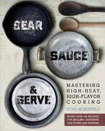 Sear, Sauce, and Serve : Mastering High-Heat, High-Flavor Cooking - Tony Rosenfeld