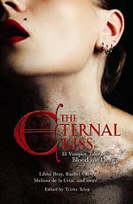 The Eternal Kiss : 12 Vampire Tales of Blood and Desire: 12 Vampire Tales of Blood and Desire - Tricia Telep