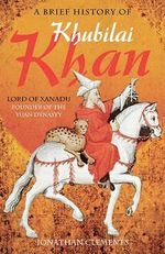 A Brief History of Khubilai Khan : Lord of Xanadu, Emperor of China - Jonathan Clement