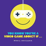 You Know You're a Video Game Addict If... : My Incredible NCAA Journey from the End of the Ben... - Ryan G. Van Cleave