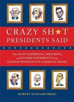 Crazy Sh*t Presidents Said : The Most Surprising, Shocking, and Stupid Statements Ever Made by U.S... - Robert Schnakenberg