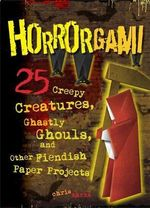 Horrorgami : Creepy Creatures, Ghastly Ghouls, and Other Fiendish Paper Projects - Chris Marks