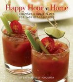 Happy Hour at Home : Libations and Small Plates for Easy Get-Togethers - Barbara Scott-Goodman