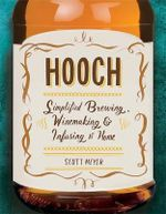 Hooch : Simplified Brewing, Winemaking, and Infusing at Home - Scott Meyer