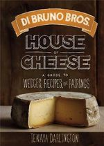 Di Bruno Bros. House of Cheese : A Guide to Wedges, Recipes, and Pairings - Tenaya Darlington