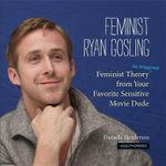 Feminist Ryan Gosling : Feminist Theory (as Imagined) from Your Favorite Sensitive Movie Dude - Danielle Henderson