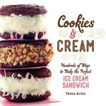 Cookies & Cream : Hundreds of Ways to Make the Perfect Ice Cream Sandwich - Tessa Arias