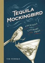 Tequila Mockingbird : Cocktails with a Literary Twist - Tim Federle