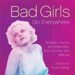 Bad Girls Go Everywhere : Wisdom, Humor, and Inspiration from Women with Attitude - Kathryn Petras