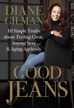 Good Jeans : 10 Simple Truths about Feeling Great, Staying Sexy & Aging Agelessly - Diane Gilman