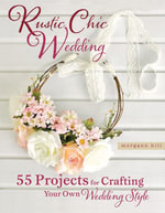 Rustic Chic Wedding : 55 Projects for Crafting Your Own Wedding Style - Morgann Hill