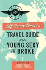 Off Track Planet's Travel Guide for the Young, Sexy, and Broke - Editors of Off Track Planet