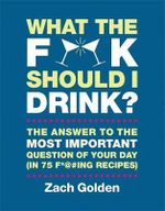 What the F*@ No. Should I Drink? : The Answers to Life's Most Important Question of Your Day (in 75 F*@ No. Ing Recipes) - Zach Golden