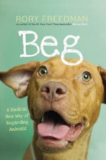 Beg : A Radical New Way of Regarding Animals  - Rory Freedman