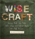 Wise Craft : Turning Thrift Store Finds, Fabric Scraps, and Natural Objects into Stuff You Love - Blair Stocker