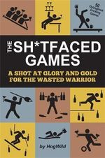 The Sh*Tfaced Games : A Shot at Glory and Gold for the Wasted Warrior - Hog Wild