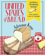 United States of Bread : Our Nation's Homebaking Heritage: from Sandwich Loaves to Sourdough, Quickbreads to Sweet Rolls - Adrienne Kane