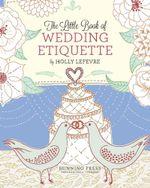 The Little Book of Wedding Etiquette - Holly Lefevre
