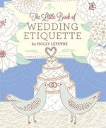 The Little Book of Wedding Etiquette - Holly Lefevre