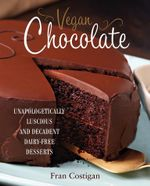 Vegan Chocolate : Unapologetically Luscious and Decadent Dairy-Free Desserts - Fran Costigan