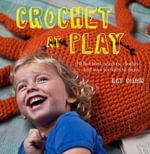 Crochet at Play : Fun Hats, Scarves, Clothes, and Toys for Kids to Enjoy - Kat Goldin