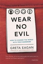 Wear No Evil : How to Change the World with Your Wardrobe - Greta Eagan