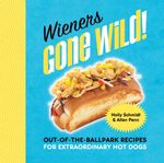 Wieners Gone Wild! : Out-of-the-Ballpark Recipes for Extraordinary Hot Dogs - Holly Schmidt