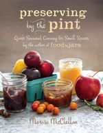 Preserving by the Pint : Quick Seasonal Canning for Small Spaces from the author of Food in Jars - Marisa McClellan