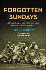 Forgotten Sundays : A Son's Story of Life, Loss, and Love from the Sidelines of the NFL - Gerry Sandusky