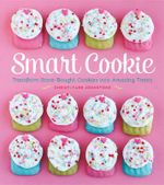 Smart Cookie : Transform Store-Bought Cookies into Amazing Treats - Christi Farr Johnstone