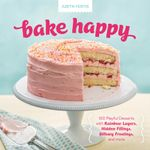 Bake Happy : 100 Playful Desserts with Rainbow Layers, Hidden Fillings, Billowy Frostings, and more - Judith Fertig