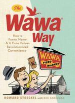 The Wawa Way : How a Funny Name & 6 Core Values Revolutionized Convenience - Stoeckel Howard Andelman Bob