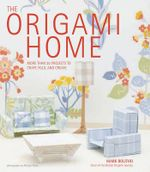 The Origami Home : More Than 25 Projects to Craft, Fold, and Create - Mark Bolitho