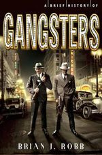 A Brief History of Gangsters - Brian J Robb