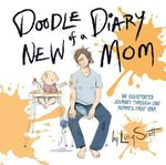Doodle Diary of a New Mom : An Illustrated Journey Through One Mommy's First Year - Lucy Scott