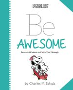 Peanuts: Be Awesome : Peanuts Wisdom to Carry You Through - Charles M. Schulz