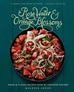 Rose Water and Orange Blossoms : Fresh & Classic Recipes from my Lebanese Kitchen - Maureen Abood