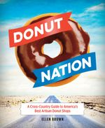 Donut Nation : A Cross-Country Guide to America's Best Artisan Donut Shops - Ellen Brown