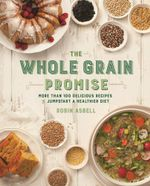 The Whole Grain Promise : More Than 100 Recipes to Jumpstart a Healthier Diet - Robin Asbell