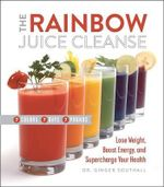 The Rainbow Juice Cleanse : Lose Weight, Boost Energy, and Supercharge Your Health - Ginger Southall D C